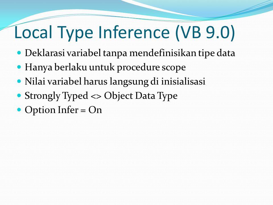 Local Type Inference (VB 9.0) Deklarasi variabel tanpa mendefinisikan tipe data Hanya berlaku untuk procedure scope Nilai variabel harus langsung di inisialisasi Strongly Typed <> Object Data Type Option Infer = On