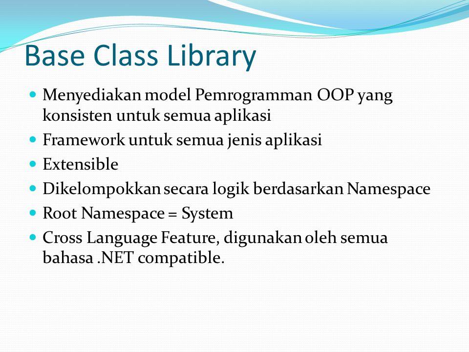 Base Class Library Menyediakan model Pemrogramman OOP yang konsisten untuk semua aplikasi Framework untuk semua jenis aplikasi Extensible Dikelompokkan secara logik berdasarkan Namespace Root Namespace = System Cross Language Feature, digunakan oleh semua bahasa.NET compatible.