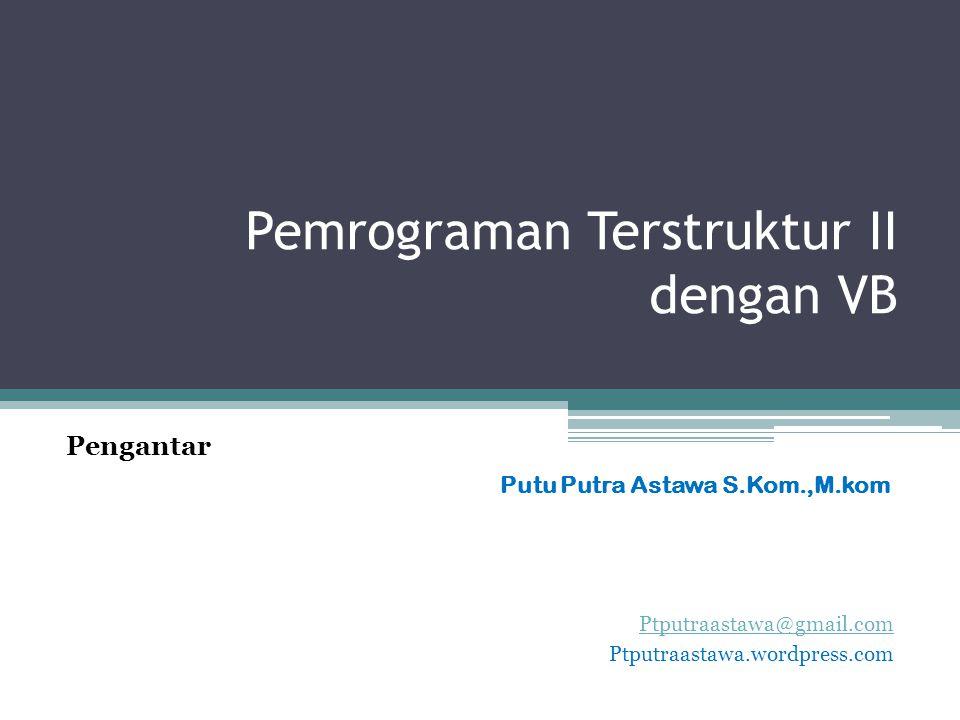 Pemrograman Terstruktur II dengan VB Ptputraastawa@gmail.com Ptputraastawa.wordpress.com Putu Putra Astawa S.Kom.,M.kom Pengantar