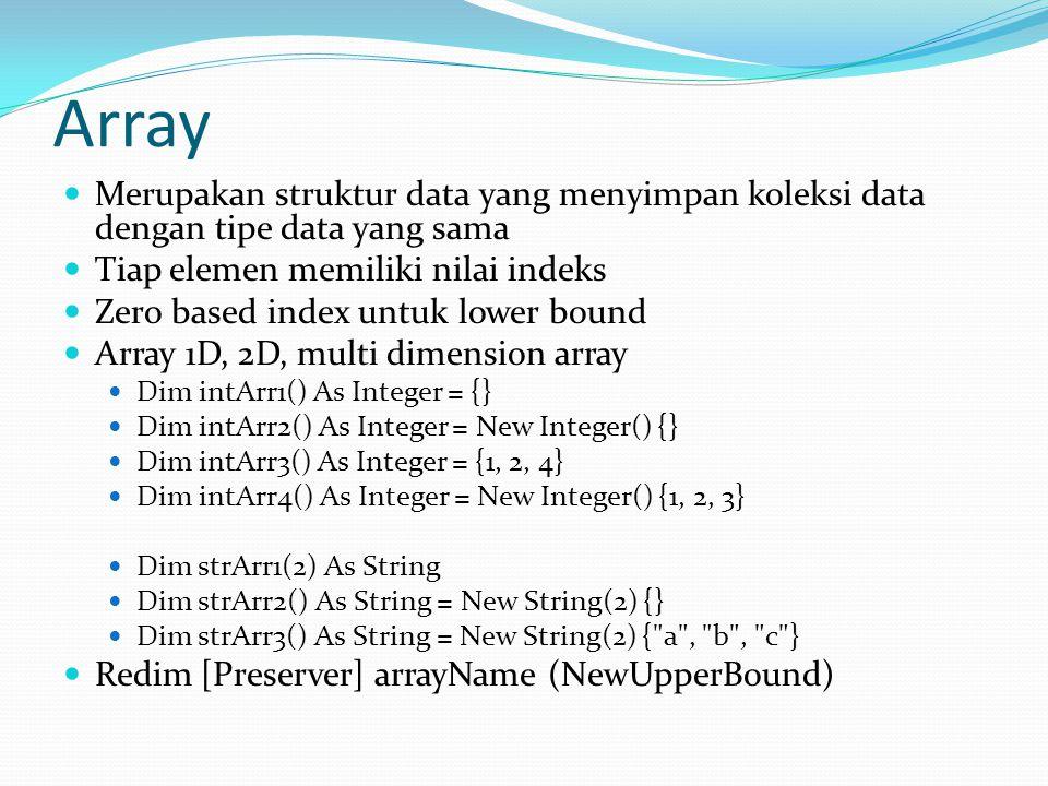 Array Merupakan struktur data yang menyimpan koleksi data dengan tipe data yang sama Tiap elemen memiliki nilai indeks Zero based index untuk lower bound Array 1D, 2D, multi dimension array Dim intArr1() As Integer = {} Dim intArr2() As Integer = New Integer() {} Dim intArr3() As Integer = {1, 2, 4} Dim intArr4() As Integer = New Integer() {1, 2, 3} Dim strArr1(2) As String Dim strArr2() As String = New String(2) {} Dim strArr3() As String = New String(2) { a , b , c } Redim [Preserver] arrayName (NewUpperBound)
