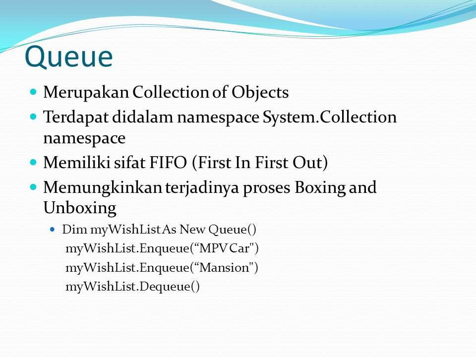 Queue Merupakan Collection of Objects Terdapat didalam namespace System.Collection namespace Memiliki sifat FIFO (First In First Out) Memungkinkan terjadinya proses Boxing and Unboxing Dim myWishList As New Queue() myWishList.Enqueue( MPV Car ) myWishList.Enqueue( Mansion ) myWishList.Dequeue()