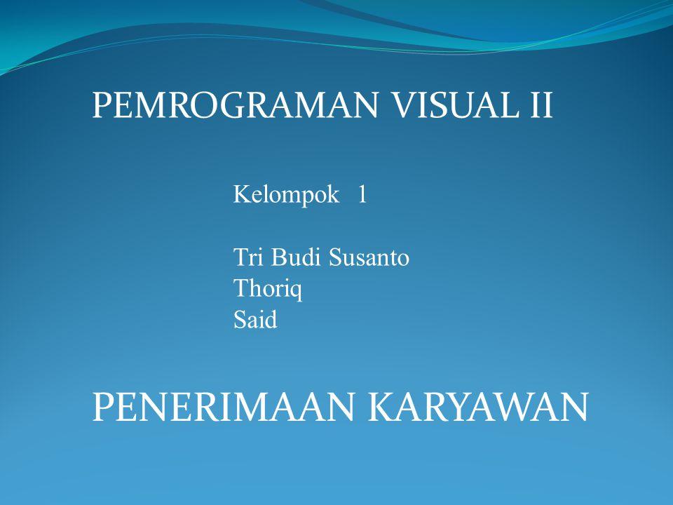 PEMROGRAMAN VISUAL II Kelompok 1 Tri Budi Susanto Thoriq Said PENERIMAAN KARYAWAN