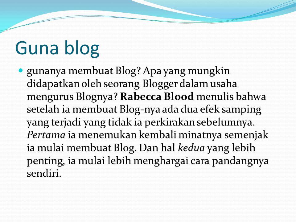 Guna blog gunanya membuat Blog? Apa yang mungkin didapatkan oleh seorang Blogger dalam usaha mengurus Blognya? Rabecca Blood menulis bahwa setelah ia
