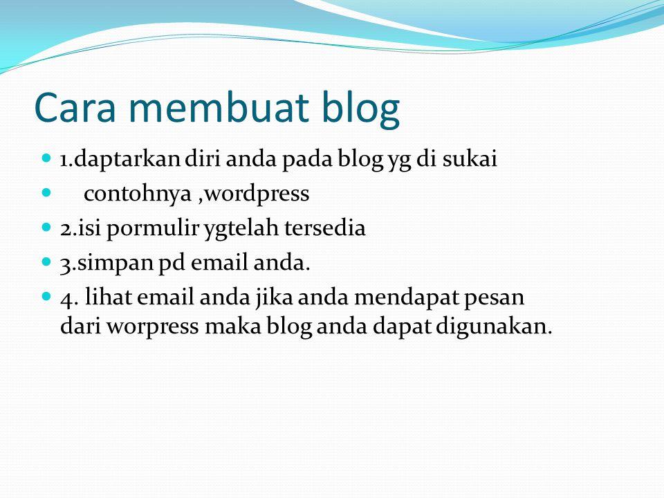 Cara membuat blog 1.daptarkan diri anda pada blog yg di sukai contohnya,wordpress 2.isi pormulir ygtelah tersedia 3.simpan pd email anda. 4. lihat ema