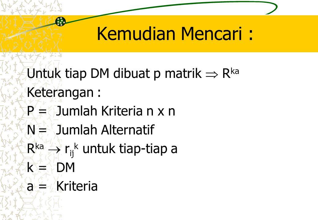 Kemudian Mencari : Untuk tiap DM dibuat p matrik  R ka Keterangan : P=Jumlah Kriteria n x n N=Jumlah Alternatif R ka  r ij k untuk tiap-tiap a k=DM