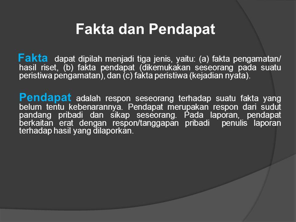 Fakta dan Pendapat Fakta dapat dipilah menjadi tiga jenis, yaitu: (a) fakta pengamatan/ hasil riset, (b) fakta pendapat (dikemukakan seseorang pada suatu peristiwa pengamatan), dan (c) fakta peristiwa (kejadian nyata).