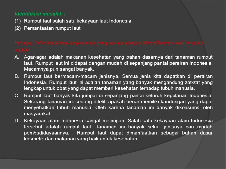 Identifikasi masalah : (1)Rumput laut salah satu kekayaan laut Indonesia (2)Pemanfaatan rumput laut Paragraf latar belakang karya ilmiah yang sesuai dengan identifikasi maslah tersebut adalah...