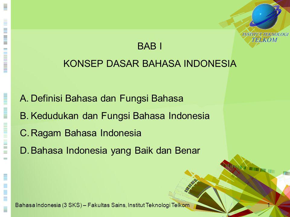 Bahasa Indonesia (3 SKS) – Fakultas Sains, Institut Teknologi Telkom1 BAB I KONSEP DASAR BAHASA INDONESIA A.Definisi Bahasa dan Fungsi Bahasa B.Kedudu
