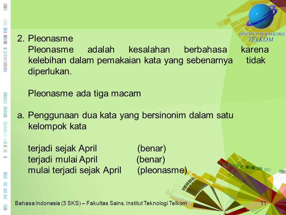 Bahasa Indonesia (3 SKS) – Fakultas Sains, Institut Teknologi Telkom11 2.Pleonasme Pleonasme adalah kesalahan berbahasa karena kelebihan dalam pemakai