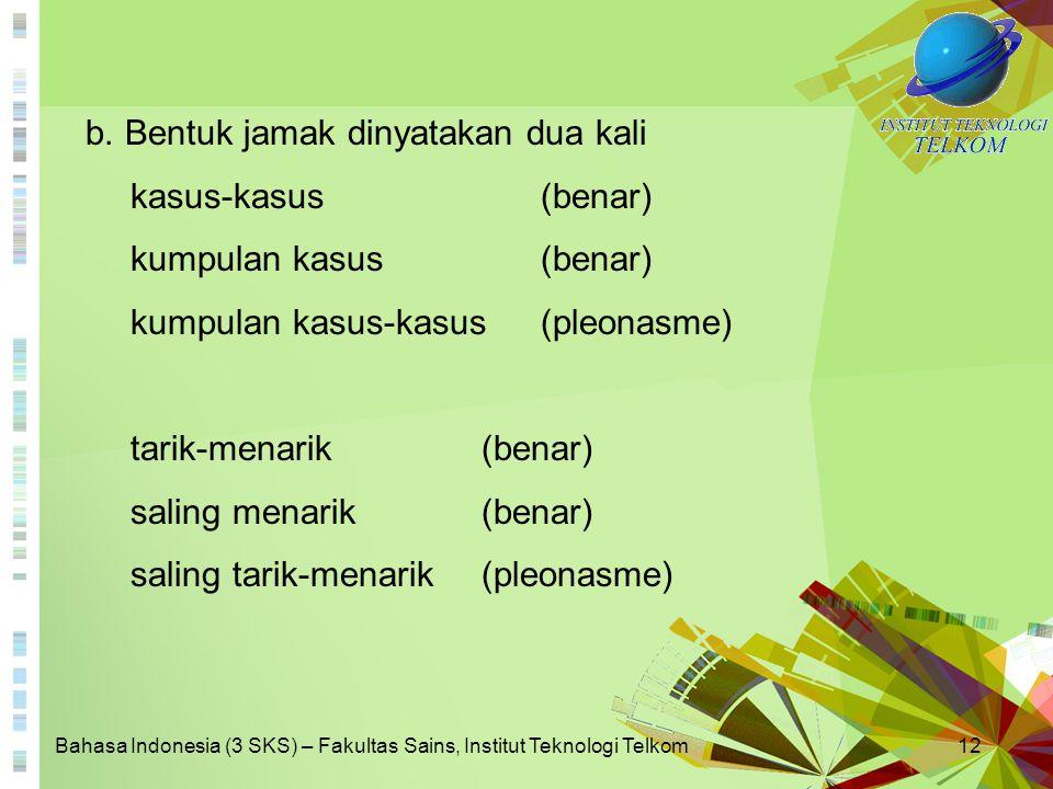 Bahasa Indonesia (3 SKS) – Fakultas Sains, Institut Teknologi Telkom12 b. Bentuk jamak dinyatakan dua kali kasus-kasus(benar) kumpulan kasus (benar) k