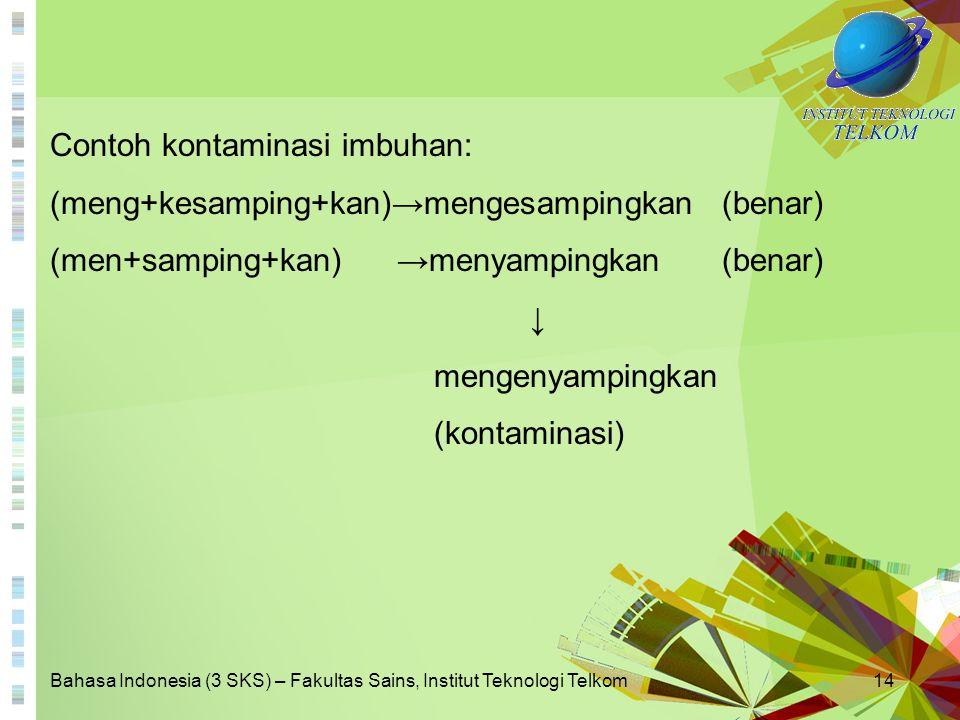 Bahasa Indonesia (3 SKS) – Fakultas Sains, Institut Teknologi Telkom14 Contoh kontaminasi imbuhan: (meng+kesamping+kan)→mengesampingkan (benar) (men+s