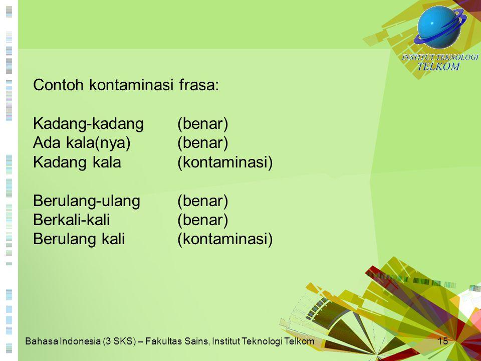 Bahasa Indonesia (3 SKS) – Fakultas Sains, Institut Teknologi Telkom15 Contoh kontaminasi frasa: Kadang-kadang (benar) Ada kala(nya) (benar) Kadang ka