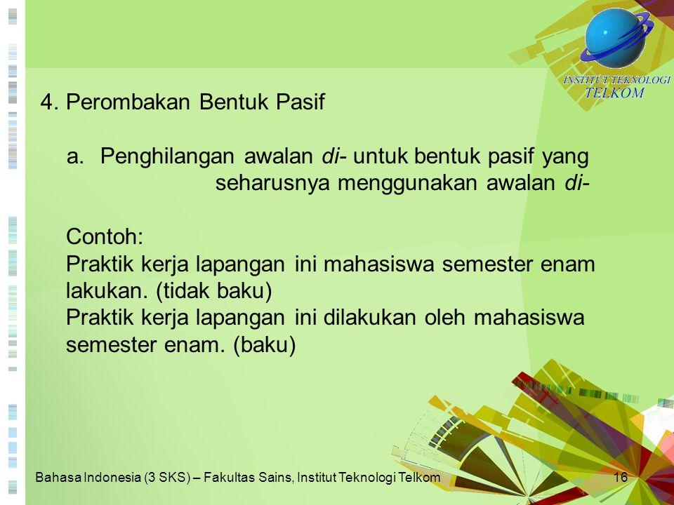 Bahasa Indonesia (3 SKS) – Fakultas Sains, Institut Teknologi Telkom16 4.Perombakan Bentuk Pasif a.Penghilangan awalan di- untuk bentuk pasif yang seh