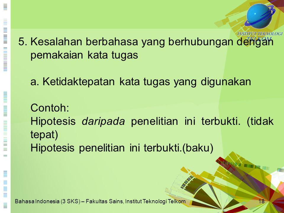 Bahasa Indonesia (3 SKS) – Fakultas Sains, Institut Teknologi Telkom18 5. Kesalahan berbahasa yang berhubungan dengan pemakaian kata tugas a. Ketidakt