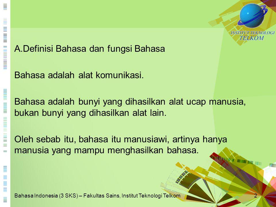 Bahasa Indonesia (3 SKS) – Fakultas Sains, Institut Teknologi Telkom2 A.Definisi Bahasa dan fungsi Bahasa Bahasa adalah alat komunikasi. Bahasa adalah
