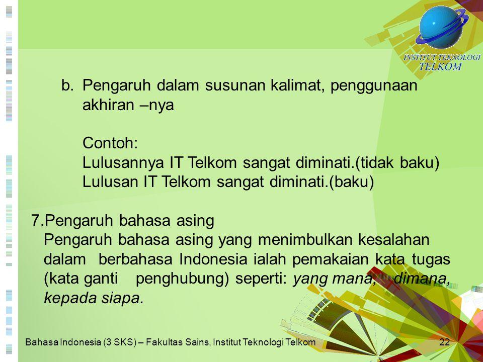 Bahasa Indonesia (3 SKS) – Fakultas Sains, Institut Teknologi Telkom22 b.Pengaruh dalam susunan kalimat, penggunaan akhiran –nya Contoh: Lulusannya IT