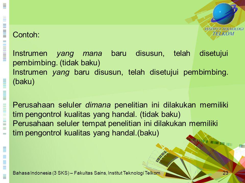 Bahasa Indonesia (3 SKS) – Fakultas Sains, Institut Teknologi Telkom23 Contoh: Instrumen yang mana baru disusun, telah disetujui pembimbing. (tidak ba