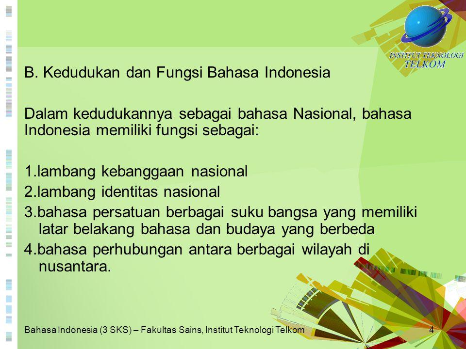 Bahasa Indonesia (3 SKS) – Fakultas Sains, Institut Teknologi Telkom5 Dalam kedudukannya sebagai bahasa negara, bahasa Indonesia memiliki berbagai fungsi: 1.sebagai bahasa resmi negara 2.sebagai bahasa pengantar di dunia pendidikan 3.sebagai bahasa perhubungan dalam hal mewujudkan kepentingan nasional 4.sebagai bahasa pengembang ilmu pengetahuan, teknologi, dan budaya.