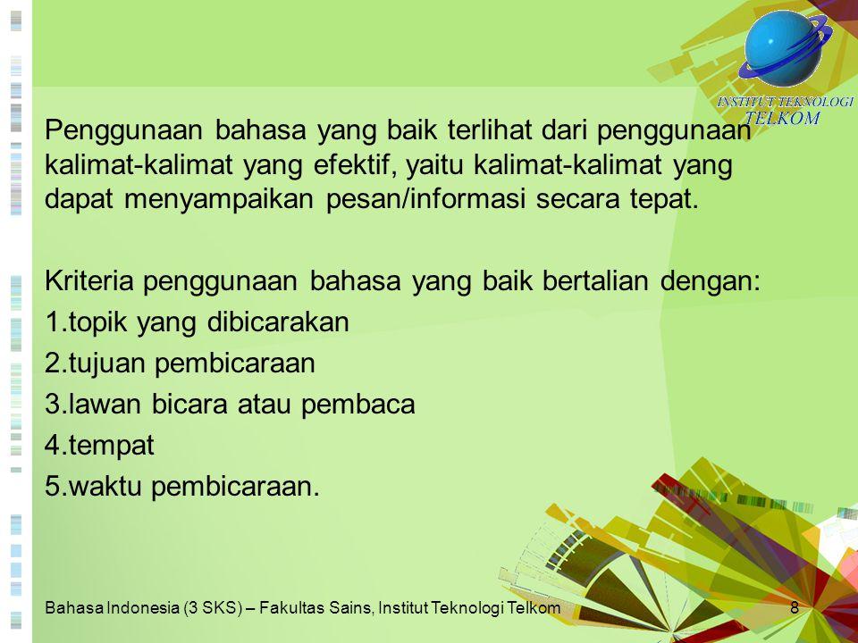 Bahasa Indonesia (3 SKS) – Fakultas Sains, Institut Teknologi Telkom9 Kesalahan Umum Berbahasa Indonesia Dalam pemakaian bahasa Indonesia, termasuk bahasa Indonesia ragam ilmiah, sering dijumpai penyimpangan dari kaidah yang berlaku sehingga mempengaruhi kejelasan pesan yang disampaikan.
