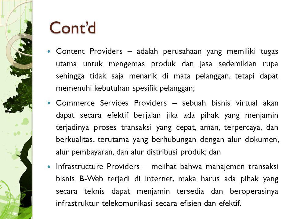 Cont'd Content Providers – adalah perusahaan yang memiliki tugas utama untuk mengemas produk dan jasa sedemikian rupa sehingga tidak saja menarik di mata pelanggan, tetapi dapat memenuhi kebutuhan spesifik pelanggan; Commerce Services Providers – sebuah bisnis virtual akan dapat secara efektif berjalan jika ada pihak yang menjamin terjadinya proses transaksi yang cepat, aman, terpercaya, dan berkualitas, terutama yang berhubungan dengan alur dokumen, alur pembayaran, dan alur distribusi produk; dan Infrastructure Providers – melihat bahwa manajemen transaksi bisnis B-Web terjadi di internet, maka harus ada pihak yang secara teknis dapat menjamin tersedia dan beroperasinya infrastruktur telekomunikasi secara efisien dan efektif.