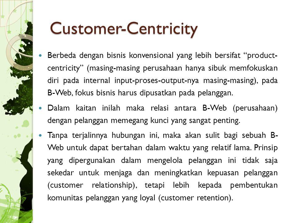 Customer-Centricity Berbeda dengan bisnis konvensional yang lebih bersifat product- centricity (masing-masing perusahaan hanya sibuk memfokuskan diri pada internal input-proses-output-nya masing-masing), pada B-Web, fokus bisnis harus dipusatkan pada pelanggan.