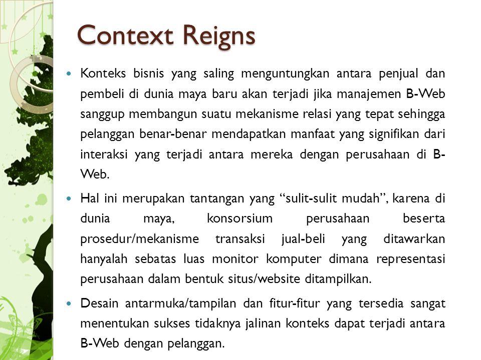 Context Reigns Konteks bisnis yang saling menguntungkan antara penjual dan pembeli di dunia maya baru akan terjadi jika manajemen B-Web sanggup membangun suatu mekanisme relasi yang tepat sehingga pelanggan benar-benar mendapatkan manfaat yang signifikan dari interaksi yang terjadi antara mereka dengan perusahaan di B- Web.