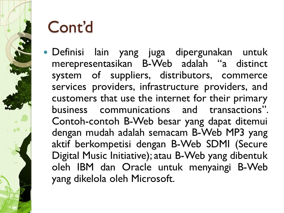 Cont'd Definisi lain yang juga dipergunakan untuk merepresentasikan B-Web adalah a distinct system of suppliers, distributors, commerce services providers, infrastructure providers, and customers that use the internet for their primary business communications and transactions .