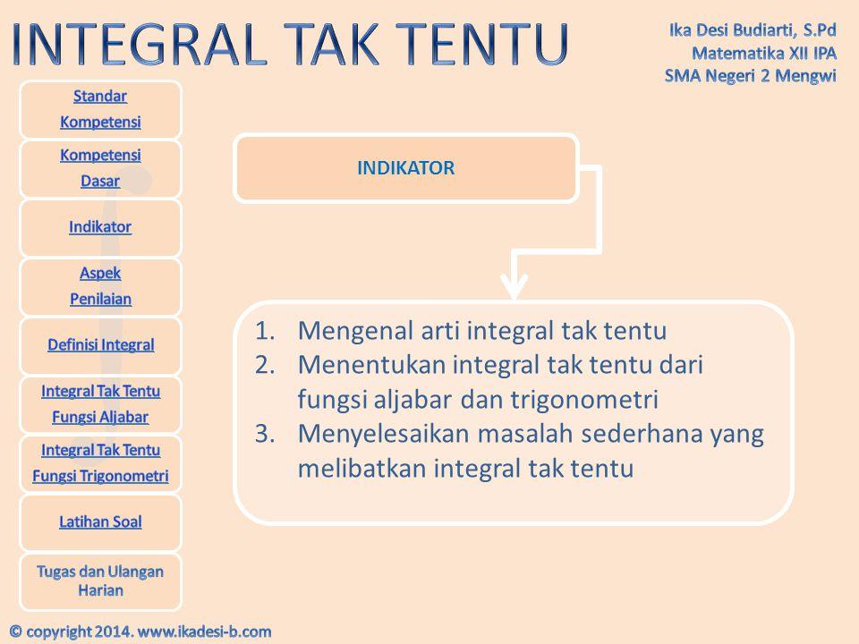 INDIKATOR 1.Mengenal arti integral tak tentu 2.Menentukan integral tak tentu dari fungsi aljabar dan trigonometri 3.Menyelesaikan masalah sederhana ya