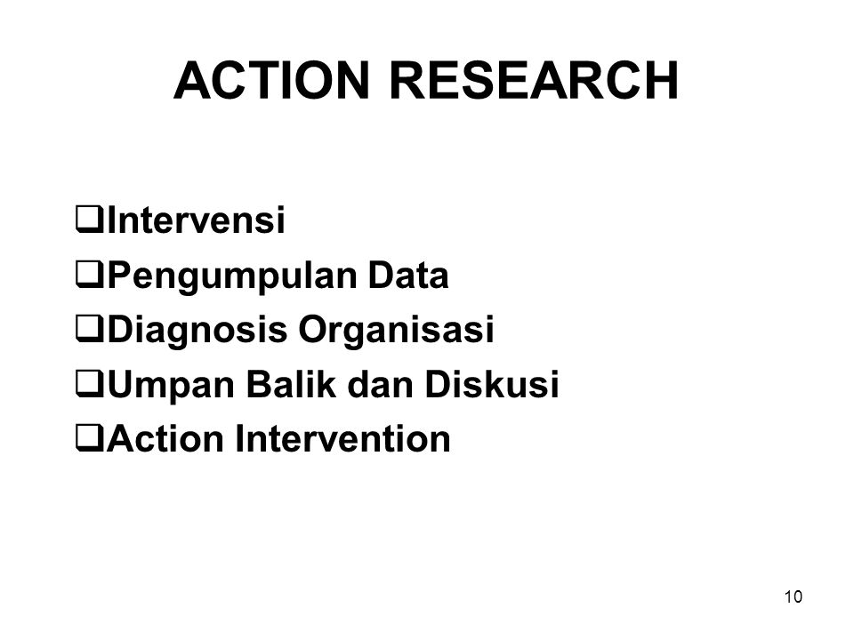 10 ACTION RESEARCH  Intervensi  Pengumpulan Data  Diagnosis Organisasi  Umpan Balik dan Diskusi  Action Intervention