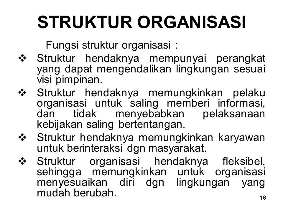 16 STRUKTUR ORGANISASI Fungsi struktur organisasi :  Struktur hendaknya mempunyai perangkat yang dapat mengendalikan lingkungan sesuai visi pimpinan.