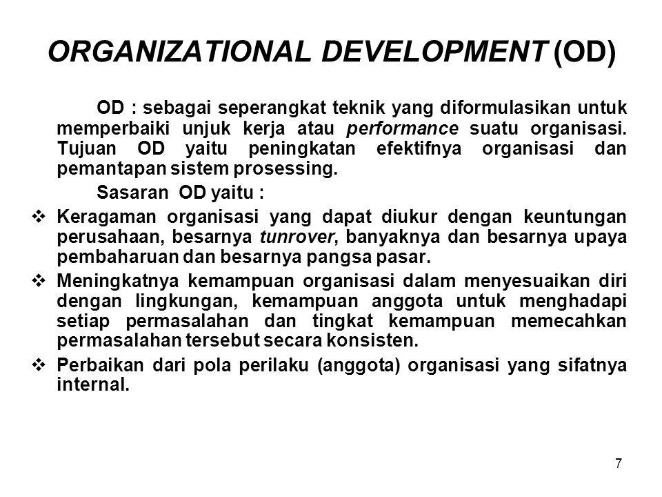 8 PERBEDAAN ANTARA TD DAN OD DimensiTraining and Development of the Individual (TD) Organizational Development (OD) Pusat perhatianPeroranganHubungan interpersonal team, unit kerja, hubungan antar-kelompok, hubungan atasan-bawahan Substansi latihanKemampuan administrasi dan teknisKemampuan berkelompok, komunikasi, problem solving, manajemen konflik, saling membantu, berbagi Kelompok targetKaryawan staf terdepan, penyelia, manajer lini baru Semua tingkatanm dimulai dari tingkat pimpinan unit Konsepsi proses belajarKognitif dan rasionalKognitif, rasional, emosional motivasional.