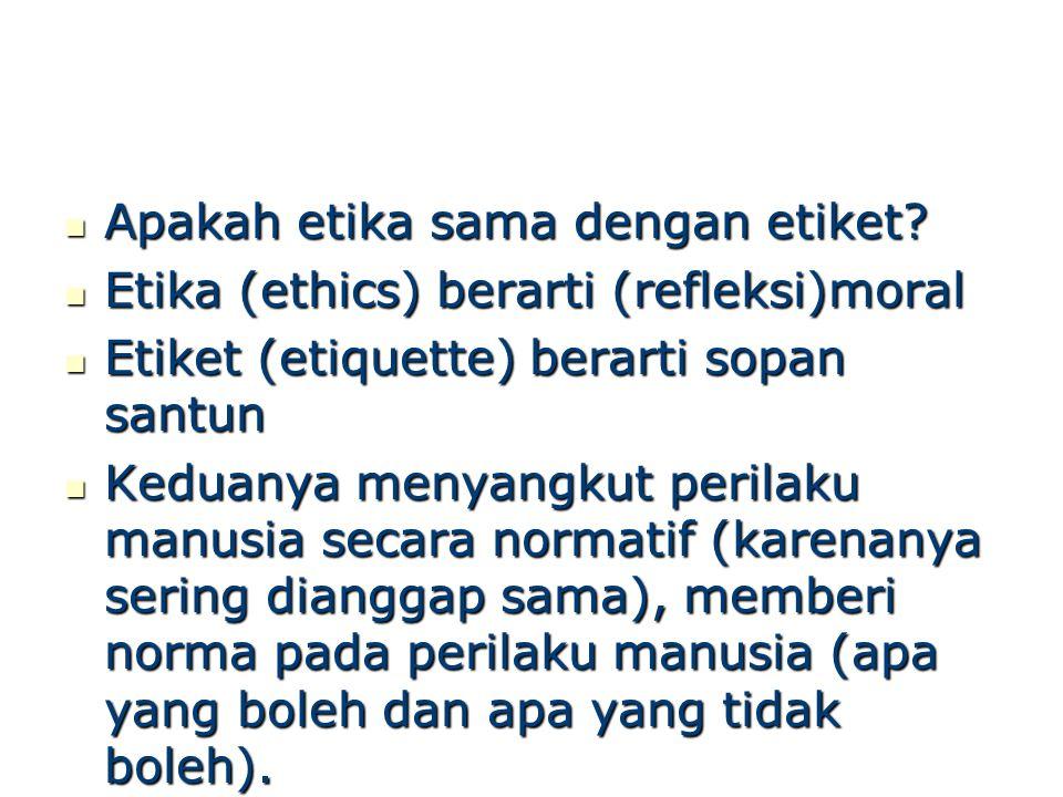 Etika & Etiket (Syamsuryadi ) Etiket : menyangkut cara yang tepat untuk melakukan suatu perbuatan dalam kalangan tertentu Etiket : menyangkut cara yang tepat untuk melakukan suatu perbuatan dalam kalangan tertentu Etika : tidak sebatas akan cara melakukan, namun menyangkut juga akan boleh atau tidaknya sebuah perbuatan dilakukan.