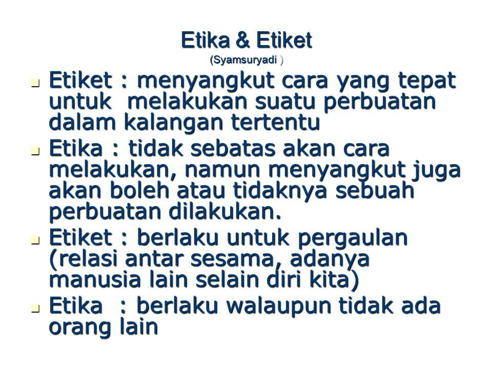 Etika & Etiket Etiket : bersifat relative Etika : lebih absolute Etiket : memandang manusia dari sisi lahiriah semata Etika : menilai lebih dalam