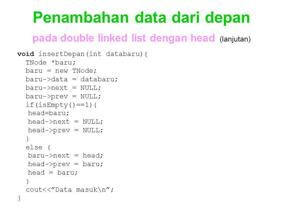 Penambahan data dari depan pada double linked list dengan head (lanjutan) void insertDepan(int databaru){ TNode *baru; baru = new TNode; baru->data =