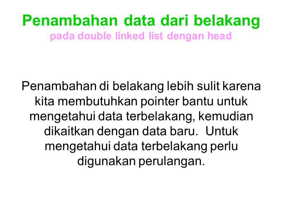 Penambahan data dari belakang pada double linked list dengan head Penambahan di belakang lebih sulit karena kita membutuhkan pointer bantu untuk menge