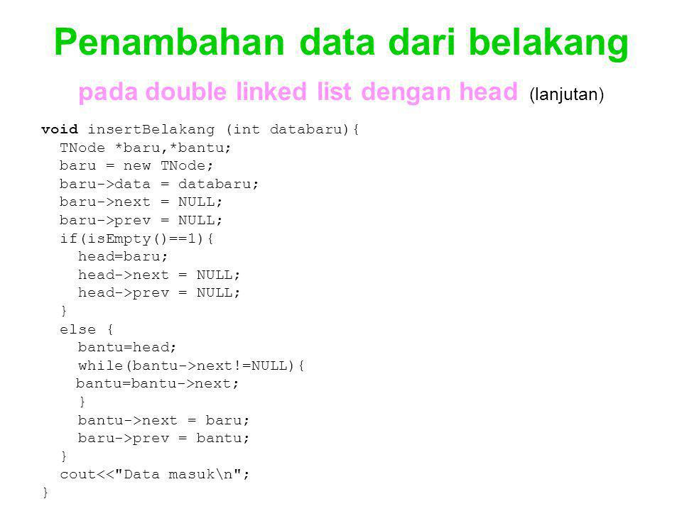 Penambahan data dari belakang pada double linked list dengan head (lanjutan) void insertBelakang (int databaru){ TNode *baru,*bantu; baru = new TNode; baru->data = databaru; baru->next = NULL; baru->prev = NULL; if(isEmpty()==1){ head=baru; head->next = NULL; head->prev = NULL; } else { bantu=head; while(bantu->next!=NULL){ bantu=bantu->next; } bantu->next = baru; baru->prev = bantu; } cout<< Data masuk\n ; }