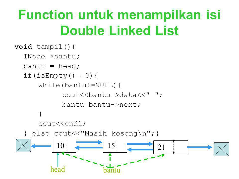 Function untuk menampilkan isi Double Linked List void tampil(){ TNode *bantu; bantu = head; if(isEmpty()==0){ while(bantu!=NULL){ cout data<<