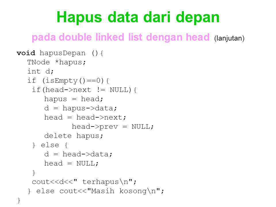 Hapus data dari depan pada double linked list dengan head (lanjutan) void hapusDepan (){ TNode *hapus; int d; if (isEmpty()==0){ if(head->next != NULL