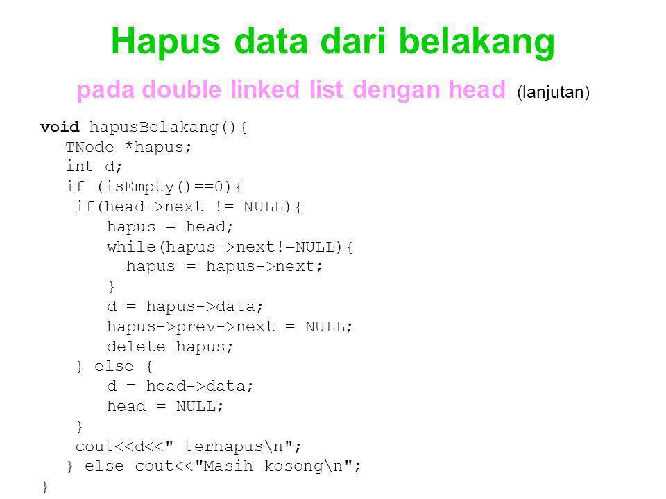 Hapus data dari belakang pada double linked list dengan head (lanjutan) void hapusBelakang(){ TNode *hapus; int d; if (isEmpty()==0){ if(head->next !=
