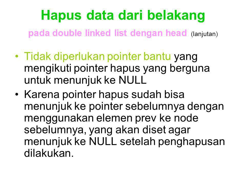 Hapus data dari belakang pada double linked list dengan head (lanjutan) Tidak diperlukan pointer bantu yang mengikuti pointer hapus yang berguna untuk