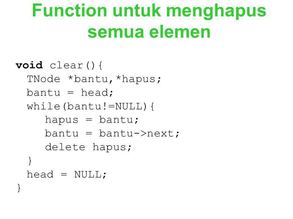 Function untuk menghapus semua elemen void clear(){ TNode *bantu,*hapus; bantu = head; while(bantu!=NULL){ hapus = bantu; bantu = bantu->next; delete