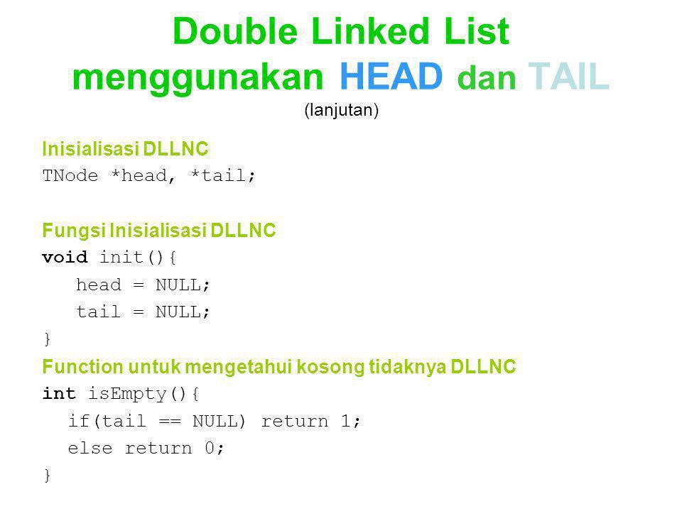 Double Linked List menggunakan HEAD dan TAIL (lanjutan) Inisialisasi DLLNC TNode *head, *tail; Fungsi Inisialisasi DLLNC void init(){ head = NULL; tai