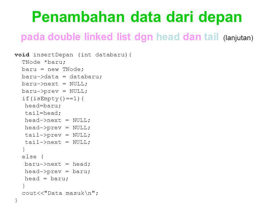 Penambahan data dari depan pada double linked list dgn head dan tail (lanjutan) void insertDepan (int databaru){ TNode *baru; baru = new TNode; baru->