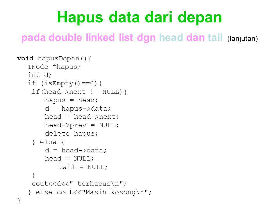 Hapus data dari depan pada double linked list dgn head dan tail (lanjutan) void hapusDepan(){ TNode *hapus; int d; if (isEmpty()==0){ if(head->next !=