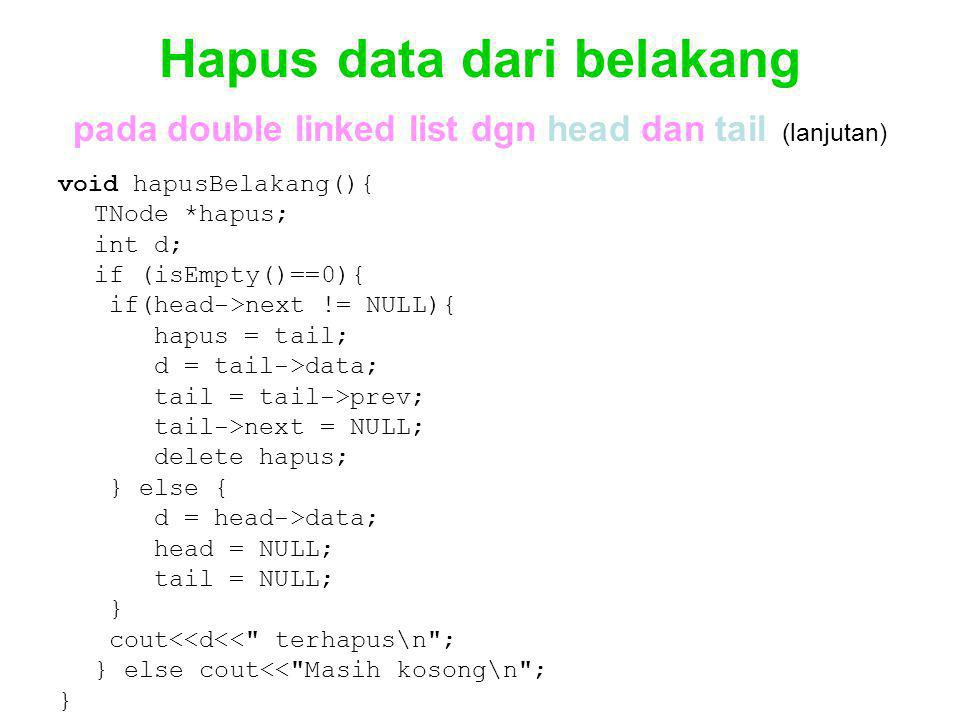 Hapus data dari belakang pada double linked list dgn head dan tail (lanjutan) void hapusBelakang(){ TNode *hapus; int d; if (isEmpty()==0){ if(head->next != NULL){ hapus = tail; d = tail->data; tail = tail->prev; tail->next = NULL; delete hapus; } else { d = head->data; head = NULL; tail = NULL; } cout<<d<< terhapus\n ; } else cout<< Masih kosong\n ; }