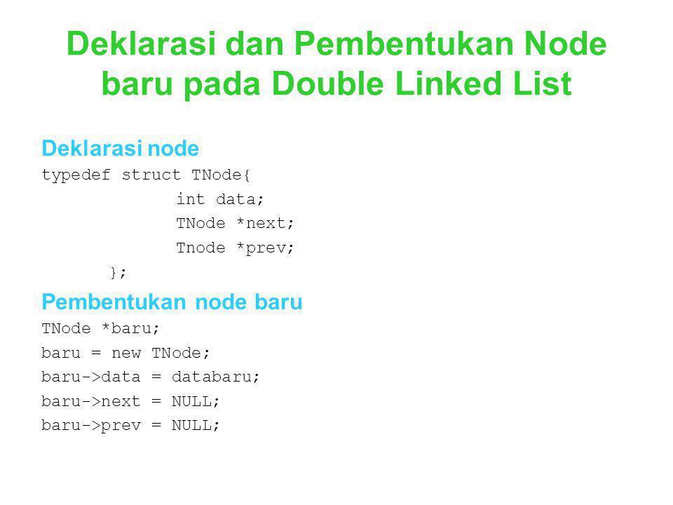 Deklarasi dan Pembentukan Node baru pada Double Linked List Deklarasi node typedef struct TNode{ int data; TNode *next; Tnode *prev; }; Pembentukan no