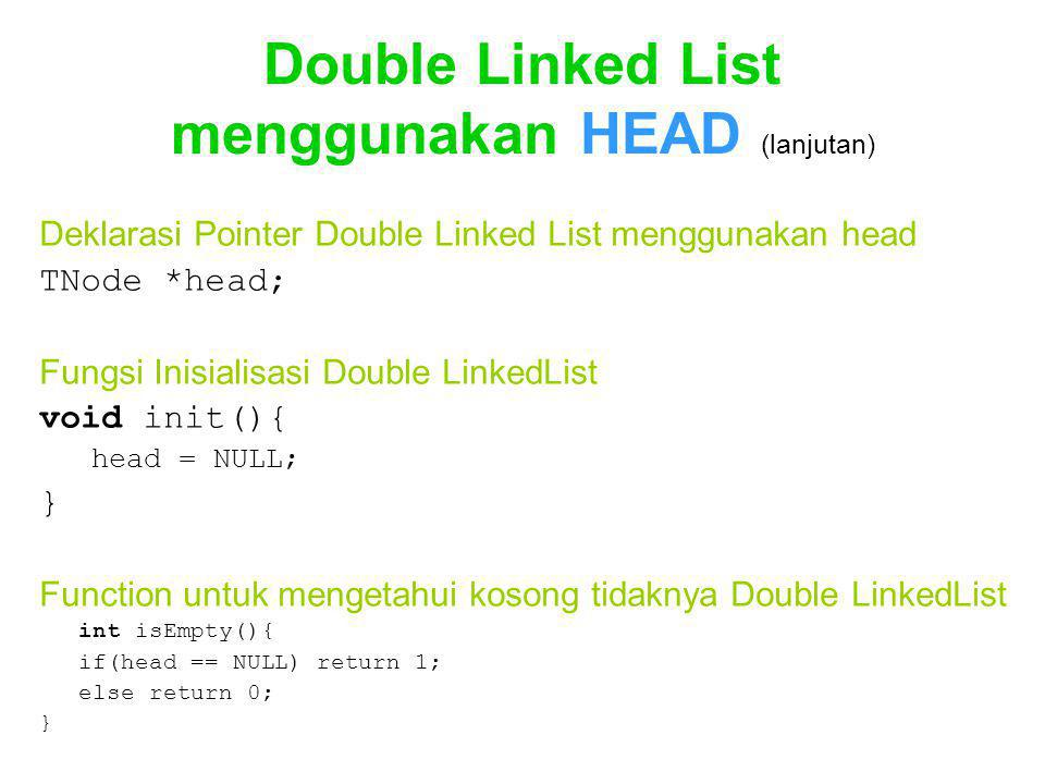 Double Linked List menggunakan HEAD (lanjutan) Deklarasi Pointer Double Linked List menggunakan head TNode *head; Fungsi Inisialisasi Double LinkedList void init(){ head = NULL; } Function untuk mengetahui kosong tidaknya Double LinkedList int isEmpty(){ if(head == NULL) return 1; else return 0; }