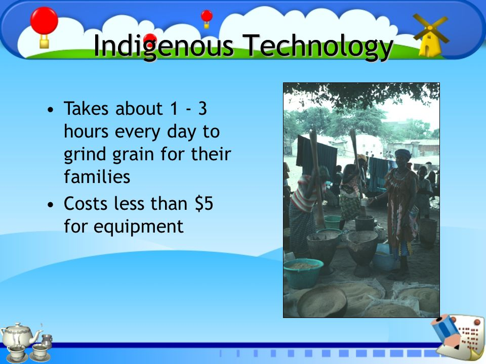 Indigenous Technology Takes about 1 - 3 hours every day to grind grain for their families Costs less than $5 for equipment