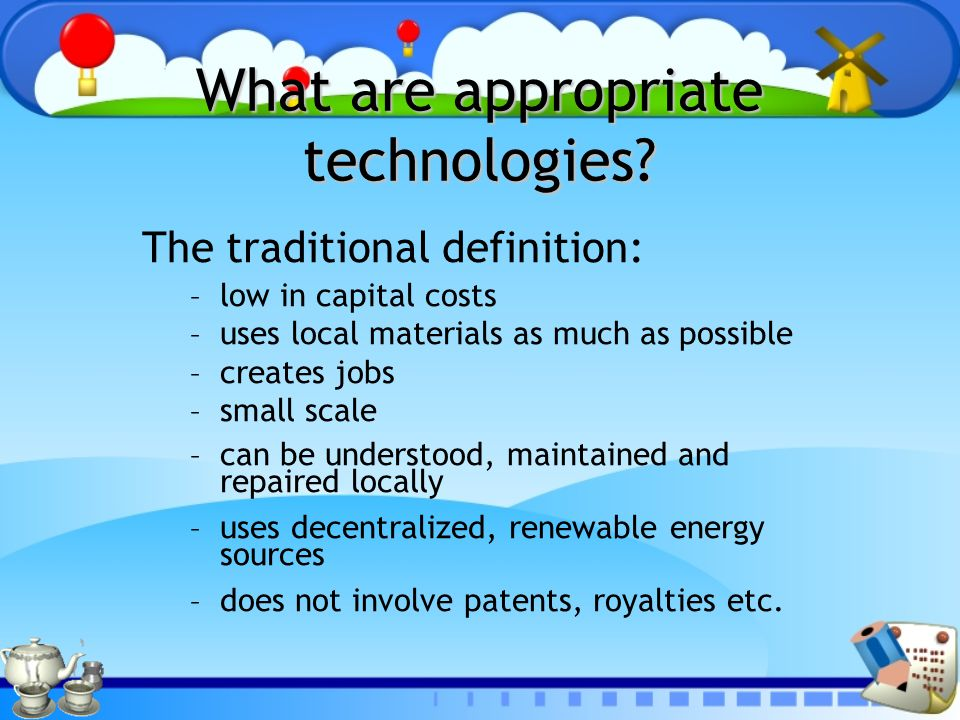 What are appropriate technologies? The traditional definition: – low in capital costs – uses local materials as much as possible – creates jobs – smal