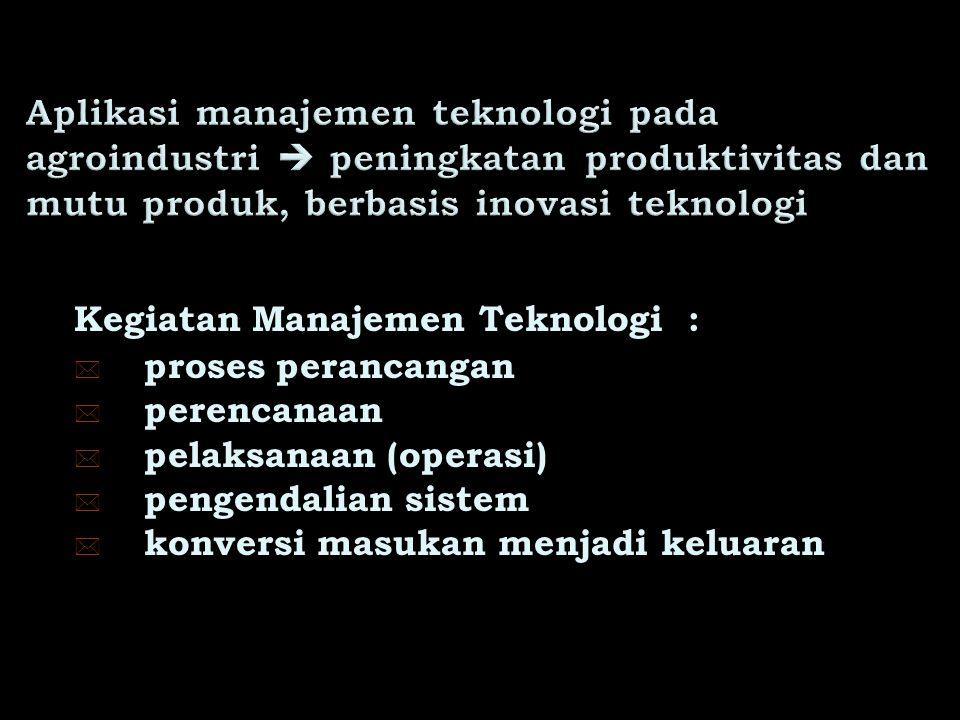Kegiatan Manajemen Teknologi : * proses perancangan * perencanaan * pelaksanaan (operasi) * pengendalian sistem * konversi masukan menjadi keluaran